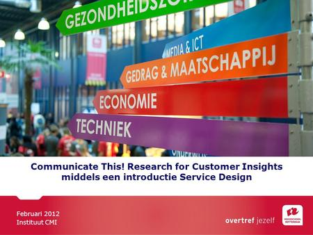 Communicate This! Research for Customer Insights middels een introductie Service Design Februari 2012 Instituut CMI.