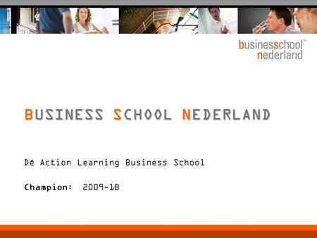 Dé Action Learning Business School Champion: 2009-1B BUSINESS SCHOOL NEDERLAND.