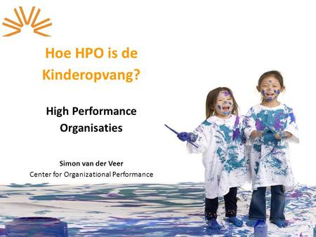 © Copyright Center for Organizational Performance Hoe HPO is de Kinderopvang? High Performance Organisaties Simon van der Veer Center for Organizational.