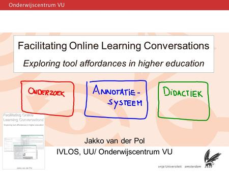 1 Facilitating Online Learning Conversations Exploring tool affordances in higher education Jakko van der Pol IVLOS, UU/ Onderwijscentrum VU.