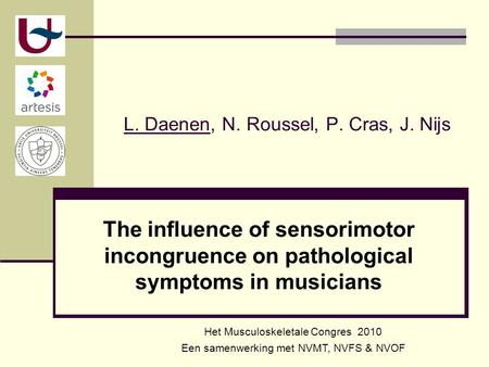 L. Daenen, N. Roussel, P. Cras, J. Nijs The influence of sensorimotor incongruence on pathological symptoms in musicians Het Musculoskeletale Congres 2010.