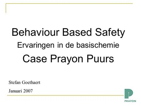 Behaviour Based Safety Ervaringen in de basischemie Case Prayon Puurs Stefan Goethaert Januari 2007.