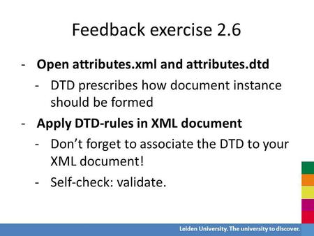 Leiden University. The university to discover. Feedback exercise 2.6 -Open attributes.xml and attributes.dtd -DTD prescribes how document instance should.