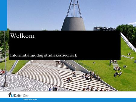 Challenge the future Delft University of Technology Welkom Informatiemiddag studiekeuzecheck.