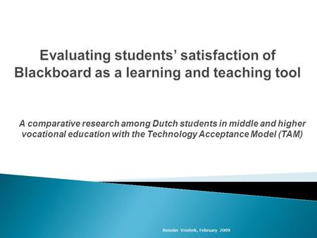 Reinder Vrielink, February 2009 A comparative research among Dutch students in middle and higher vocational education with the Technology Acceptance Model.