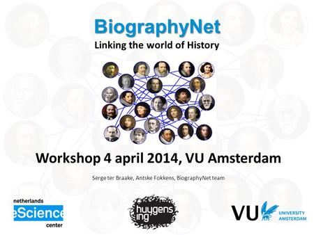 BiographyNet BiographyNet Linking the world of History Workshop 4 april 2014, VU Amsterdam Serge ter Braake, Antske Fokkens, BiographyNet team.
