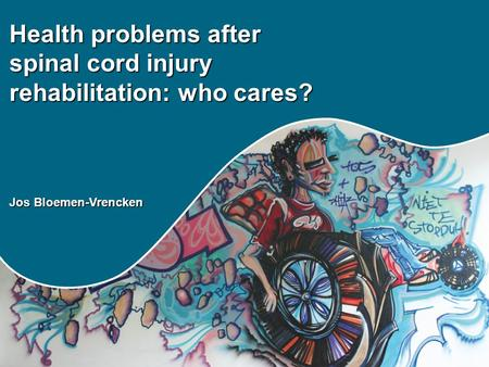 Health problems after spinal cord injury rehabilitation: who cares? Jos Bloemen-Vrencken.
