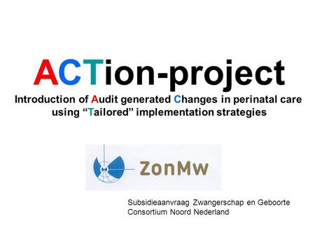 "ACTion-project Introduction of Audit generated Changes in perinatal care using ""Tailored"" implementation strategies Subsidieaanvraag Zwangerschap en Geboorte."
