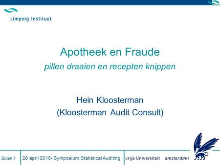 28 april 2010- Symposium Statistical Auditing Slide 1 Apotheek en Fraude pillen draaien en recepten knippen Hein Kloosterman (Kloosterman Audit Consult)