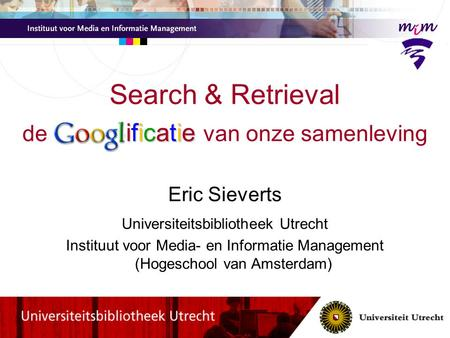Ificatie Search & Retrieval de Googl ificatie van onze samenleving Eric Sieverts Universiteitsbibliotheek Utrecht Instituut voor Media- en Informatie Management.