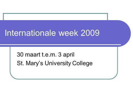 Internationale week 2009 30 maart t.e.m. 3 april St. Mary's University College.