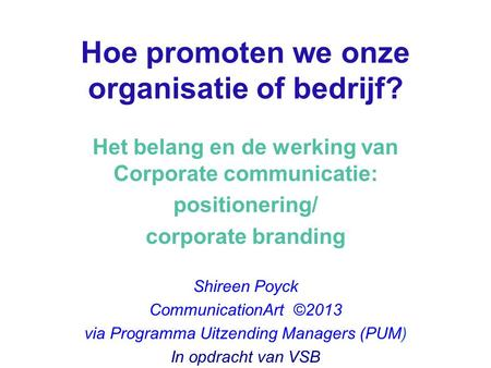 Hoe promoten we onze organisatie of bedrijf? Het belang en de werking van Corporate communicatie: positionering/ corporate branding Shireen Poyck CommunicationArt.