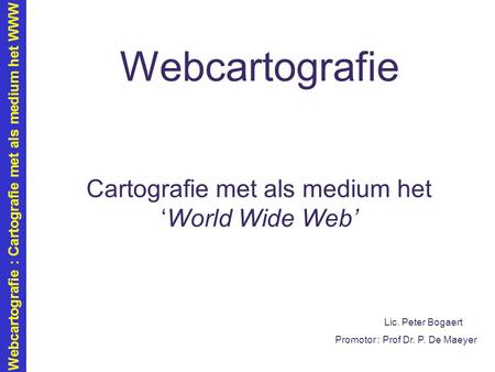 Webcartografie : Cartografie met als medium het WWW Webcartografie Cartografie met als medium het 'World Wide Web' Lic. Peter Bogaert Promotor : Prof Dr.