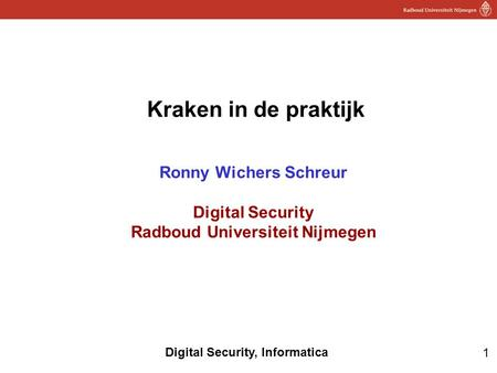 1 Digital Security, Informatica Kraken in de praktijk Ronny Wichers Schreur Digital Security Radboud Universiteit Nijmegen.
