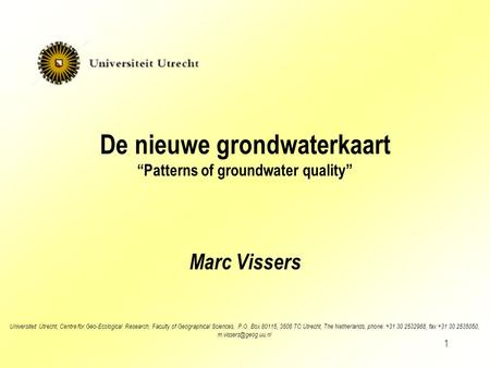"1 De nieuwe grondwaterkaart ""Patterns of groundwater quality"" Marc Vissers Universiteit Utrecht, Centre for Geo-Ecological Research, Faculty of Geographical."