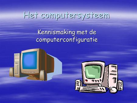 Het computersysteem Kennismaking met de computerconfiguratie.