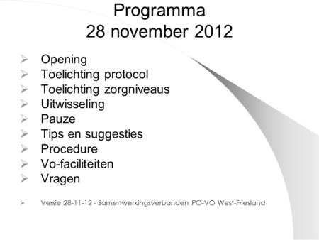 Programma 28 november 2012  Opening  Toelichting protocol  Toelichting zorgniveaus  Uitwisseling  Pauze  Tips en suggesties  Procedure  Vo-faciliteiten.