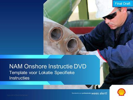 Copyright of Shell International NAM Onshore Instructie DVD Template voor Lokatie Specifieke Instructies Final Draft.