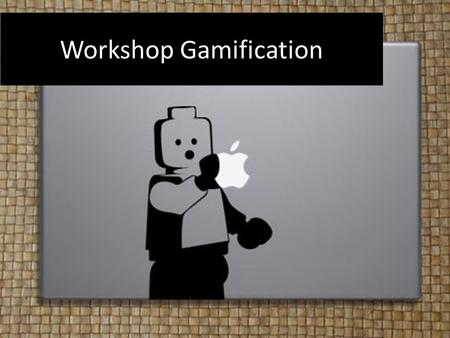 Workshop Gamification. Doel workshop Inzicht gamification Toepassen van gamification voor eigen module.