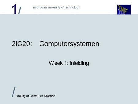 1/1/ / faculty of Computer Science eindhoven university of technology 2IC20:Computersystemen Week 1: inleiding.