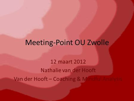 Meeting-Point OU Zwolle 12 maart 2012 Nathalie van der Hooft Van der Hooft – Coaching & Mindful Analysis.