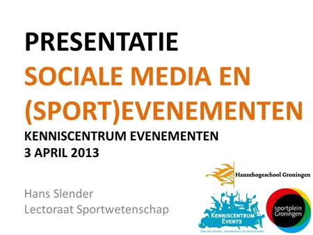 PRESENTATIE SOCIALE MEDIA EN (SPORT)EVENEMENTEN KENNISCENTRUM EVENEMENTEN 3 APRIL 2013 Hans Slender Lectoraat Sportwetenschap.