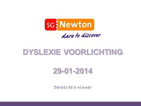 DYSLEXIE VOORLICHTING 29-01-2014 Dare to be a winner.