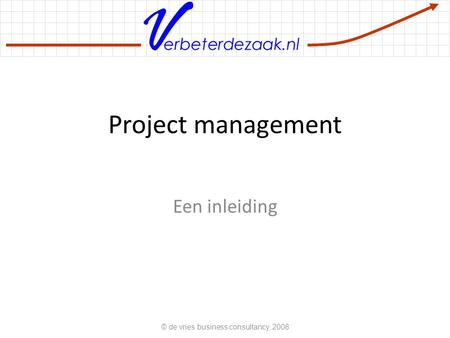 Erbeterdezaak.nl Project management Een inleiding © de vries business consultancy, 2008.