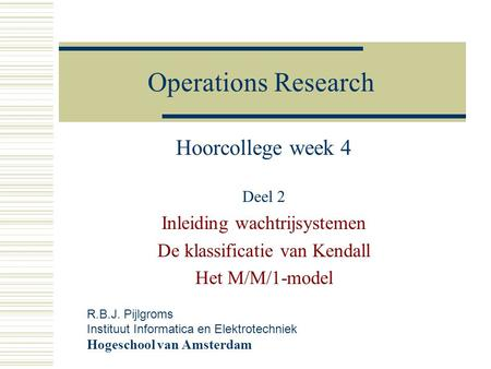 Operations Research Hoorcollege week 4 Deel 2 Inleiding wachtrijsystemen De klassificatie van Kendall Het M/M/1-model R.B.J. Pijlgroms Instituut Informatica.