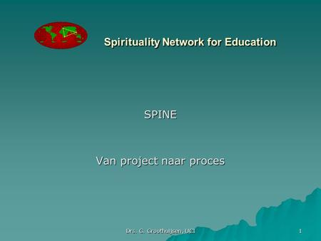 Drs. G. Groothuijsen, UCI 1 Spirituality Network for Education SPINE Van project naar proces.