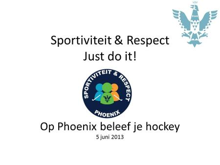 Sportiviteit & Respect Just do it! Op Phoenix beleef je hockey 5 juni 2013.