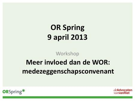 OR Spring 9 april 2013 Workshop Meer invloed dan de WOR: medezeggenschapsconvenant.