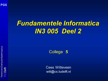 T U Delft Parallel and Distributed Systems group PGS Fundamentele Informatica IN3 005 Deel 2 College 5 Cees Witteveen