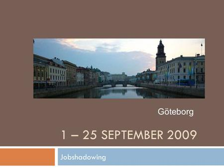 1 – 25 SEPTEMBER 2009 Jobshadowing Göteborg. Jobshadowing 1. Keuze partnerschool 2. Aanvraag 3. In Göteborg 4. Na afloop.