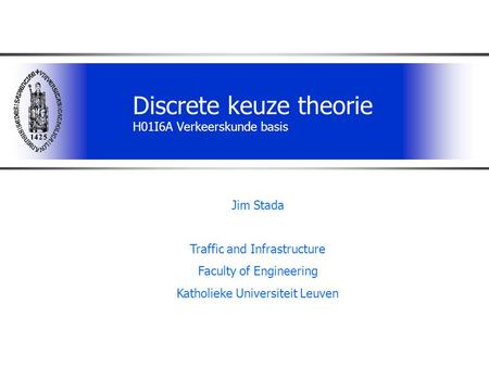 Discrete keuze theorie H01I6A Verkeerskunde basis Jim Stada Traffic and Infrastructure Faculty of Engineering Katholieke Universiteit Leuven.