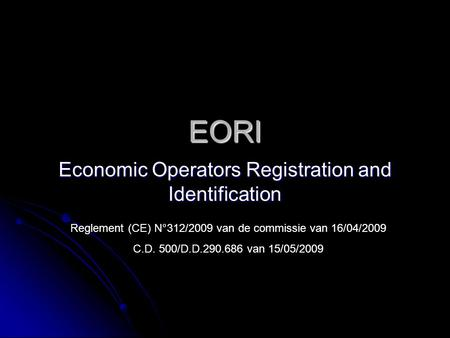 EORI Economic Operators Registration and Identification Reglement (CE) N°312/2009 van de commissie van 16/04/2009 C.D. 500/D.D.290.686 van 15/05/2009.