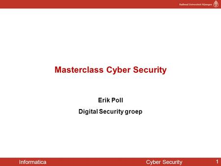 Informatica Cyber Security 1 Masterclass Cyber Security Erik Poll Digital Security groep.