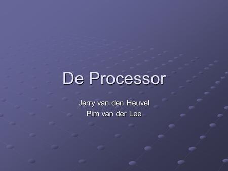 De Processor Jerry van den Heuvel Pim van der Lee.