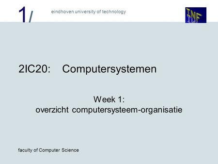 1/1/ eindhoven university of technology faculty of Computer Science 2IC20:Computersystemen Week 1: overzicht computersysteem-organisatie.
