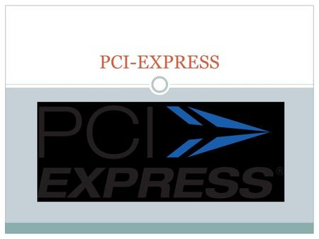 PCI-EXPRESS. 1. Voorlopers 1.1 PCI 1.2 PCI-X 1.3 AGP.
