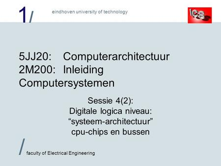 1/1/ / faculty of Electrical Engineering eindhoven university of technology 5JJ20:Computerarchitectuur 2M200:Inleiding Computersystemen Sessie 4(2): Digitale.