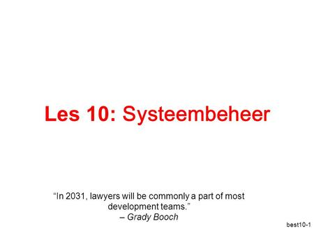 "Best10-1 Les 10: Systeembeheer ""In 2031, lawyers will be commonly a part of most development teams."" – Grady Booch."