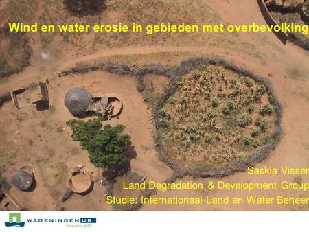 Wind en water erosie in gebieden met overbevolking Saskia Visser Land Degradation & Development Group Studie: Internationaal Land en Water Beheer.
