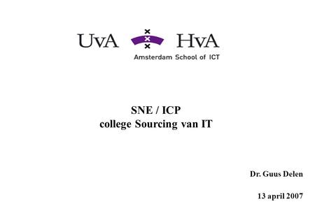 SNE / ICP college Sourcing van IT Dr. Guus Delen 13 april 2007.