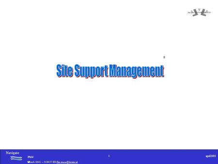 Navigate JPhM 1april2003 ®. Navigate JPhM 2april2003 Wat doet Site Support Management. Organiseren van directe facilitaire dienstverlening (bv onderhoud,