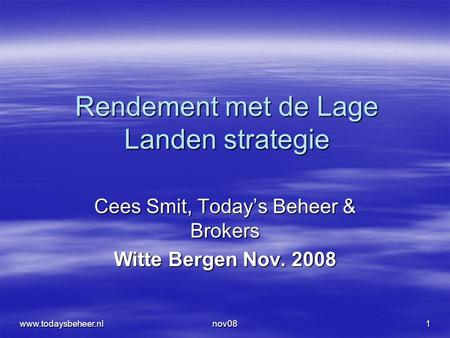 Nov081 Rendement met de Lage Landen strategie Cees Smit, Today's Beheer & Brokers Witte Bergen Nov. 2008 www.todaysbeheer.nl.