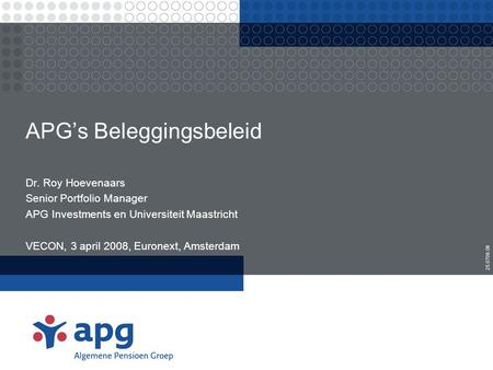 APG's Beleggingsbeleid Dr. Roy Hoevenaars Senior Portfolio Manager APG Investments en Universiteit Maastricht VECON, 3 april 2008, Euronext, Amsterdam.