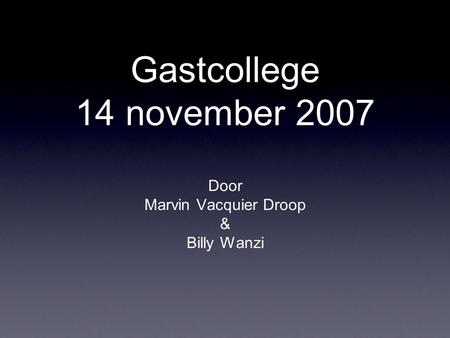 Gastcollege 14 november 2007 Door Marvin Vacquier Droop & Billy Wanzi.