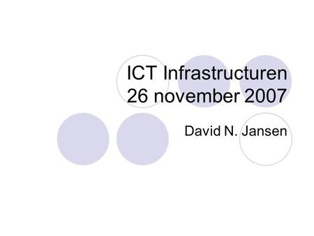 ICT Infrastructuren 26 november 2007 David N. Jansen.