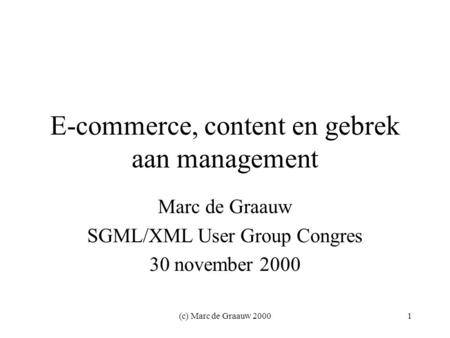 (c) Marc de Graauw 20001 E-commerce, content en gebrek aan management Marc de Graauw SGML/XML User Group Congres 30 november 2000.